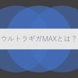 ウルトラギガMAXとは?