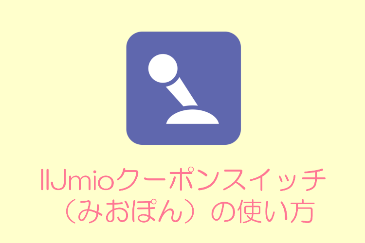 IIJmioのアプリ「みおぽん(IIJmioクーポンスイッチ)」の使い方