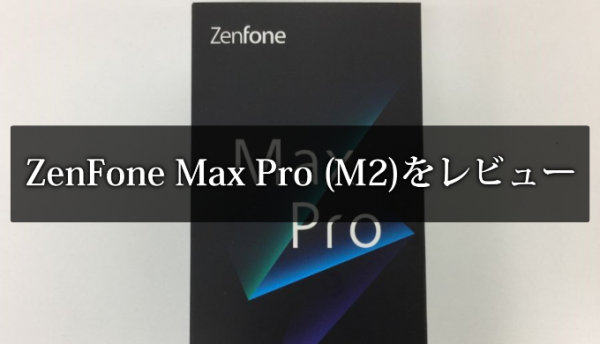ZenFone Max Pro (M2)をレビュー