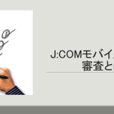J:COMモバイルの審査とは?